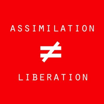 Assimilation Not Liberation!